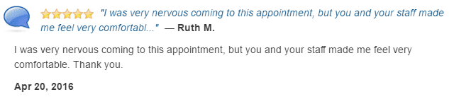I was very nervous coming to this appointment, but you and your staff made me feel very comfortable.