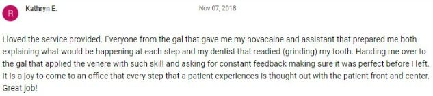 I loved the service provided. Everyone from the gal that gave me my novacaine and assistant that prepared me both explaining what would be happening at each step and my dentist that readied (grinding) my tooth. Handing me over to the gal that applied the venere with such skill and asking for constant feedback making sure it was perfect before I left. It is a joy to come to an office that every step that a patient experiences is thought out with the patient front and center. Great job!