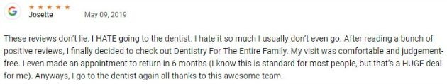 These reviews don't lie. I HATE going to the dentist. I hate it so much I usually don't even go. After reading a bunch of positive reviews, I finally decided to check out Dentistry For The Entire Family. My visit was comfortable and judgement-free.