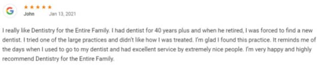 I really like Dentistry for the Entire Family. I had dentist for 40 years plus and when he retired, I was forced to find a new dentist. I tried one of the large practices and didn't like how I was treated. I'm glad I found this practice. It reminds me of the days when I used to go to my dentist and had excellent service by extremely nice people. I'm very happy and highly recommend Dentistry for the Entire Family.