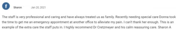 The staff is very professional and caring and have always treated us as family. Recently needing special care Donna took the time to get me an emergency appointment at another office to alleviate my pain. I can't thank her enough. This is an example of the extra care the staff puts in. I highly recommend Dr Cretzmeyer and his calm reassuring care.