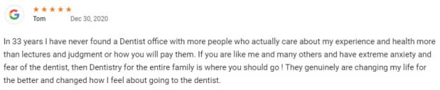 In 33 years I have never found a Dentist office with more people who actually care about my experience and health more than lectures and judgment or how you will pay them. If you are like me and many others and have extreme anxiety and fear of the dentist, then Dentistry for the entire family is where you should go ! They genuinely are changing my life for the better and changed how I feel about going to the dentist.
