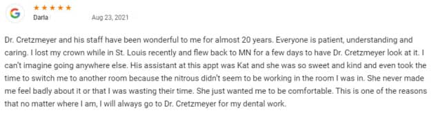 Dr. Cretzmeyer and his staff have been wonderful to me for almost 20 years. Everyone is patient, understanding and caring. I lost my crown while in St. Louis recently and flew back to MN for a few days to have Dr. Cretzmeyer look at it. I can't imagine going anywhere else. His assistant at this appt was Kat and she was so sweet and kind and even took the time to switch me to another room because the nitrous didn't seem to be working in the room I was in. She never made me feel badly about it or that I was wasting their time. She just wanted me to be comfortable. This is one of the reasons that no matter where I am, I will always go to Dr. Cretzmeyer for my dental work.