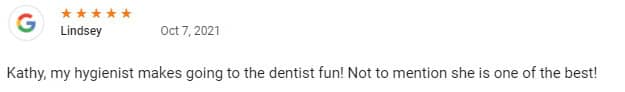 Kathy, my hygienist makes going to the dentist fun! Not to mention she is one of the best!